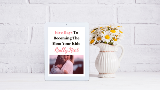 Free Ebook- 5 days to becoming the mom your kids really need